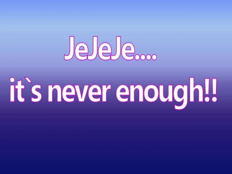 JeJeJe - it`s never enough!!